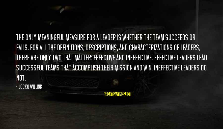 Effective Teams Sayings By Jocko Willink: The only meaningful measure for a leader is whether the team succeeds or fails. For