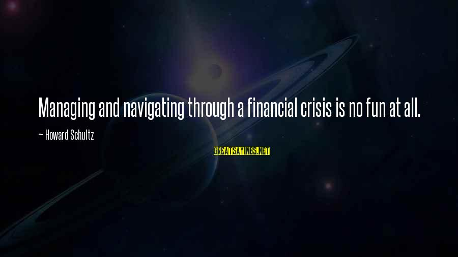 Effertis Sayings By Howard Schultz: Managing and navigating through a financial crisis is no fun at all.
