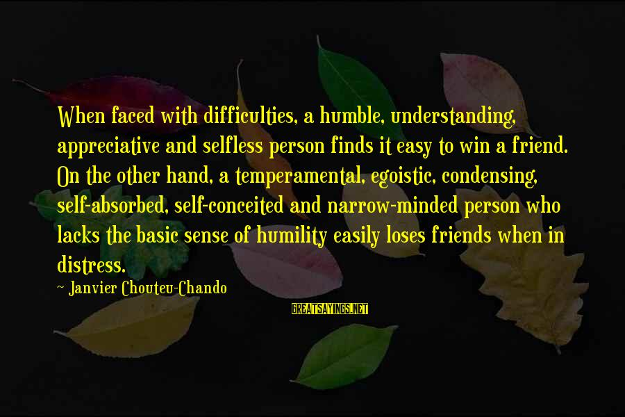 Egoistic Friendship Sayings By Janvier Chouteu-Chando: When faced with difficulties, a humble, understanding, appreciative and selfless person finds it easy to