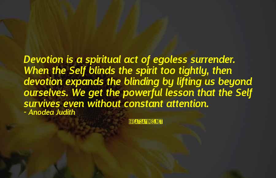 Egoless Sayings By Anodea Judith: Devotion is a spiritual act of egoless surrender. When the Self blinds the spirit too