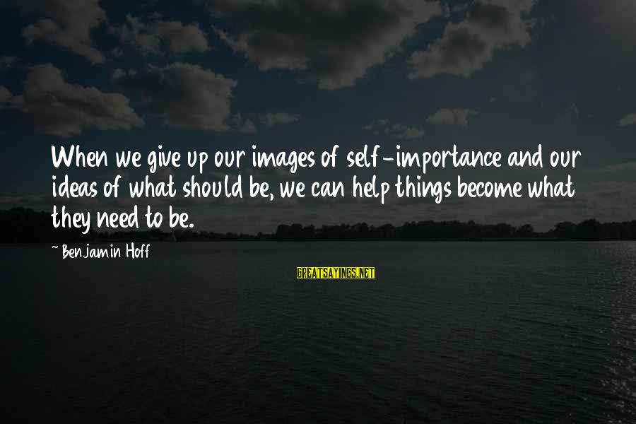 Egoless Sayings By Benjamin Hoff: When we give up our images of self-importance and our ideas of what should be,