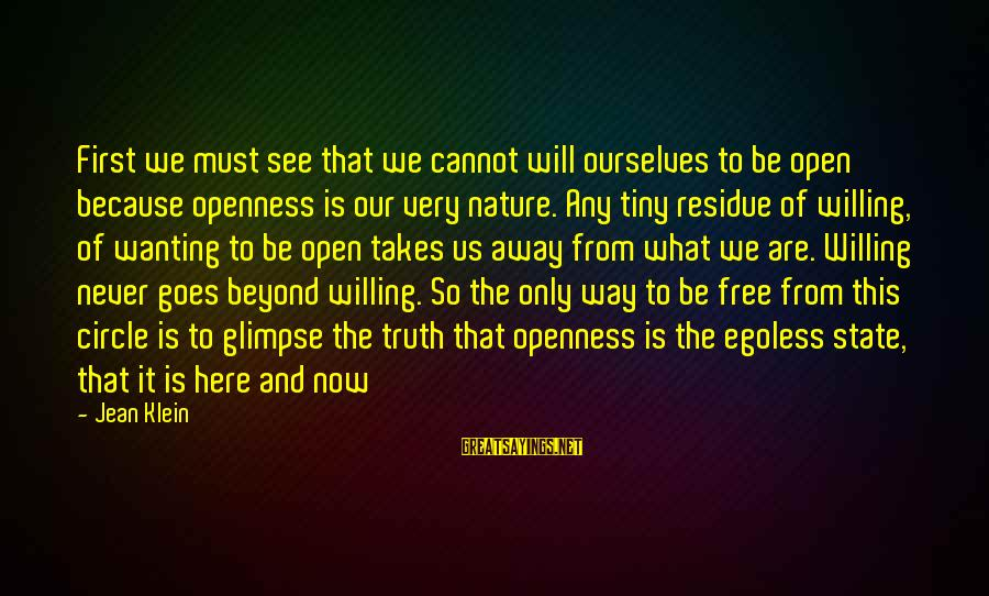 Egoless Sayings By Jean Klein: First we must see that we cannot will ourselves to be open because openness is
