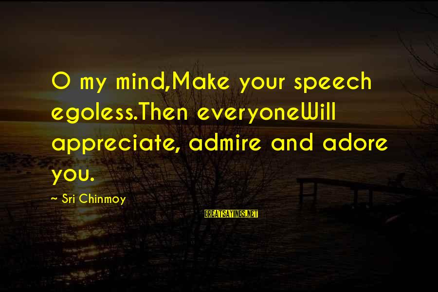 Egoless Sayings By Sri Chinmoy: O my mind,Make your speech egoless.Then everyoneWill appreciate, admire and adore you.
