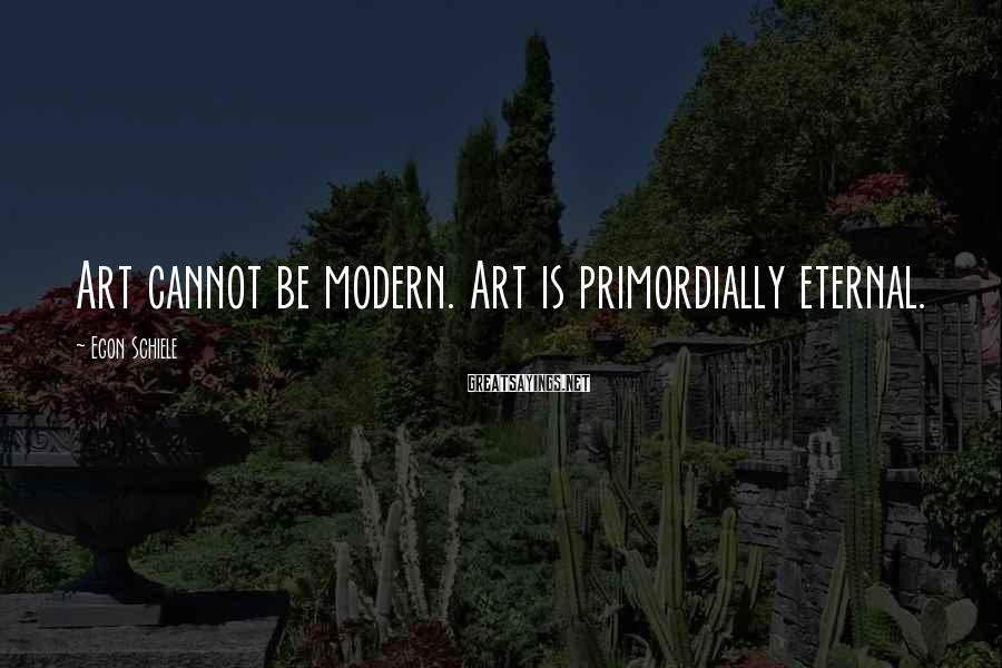 Egon Schiele Sayings: Art cannot be modern. Art is primordially eternal.