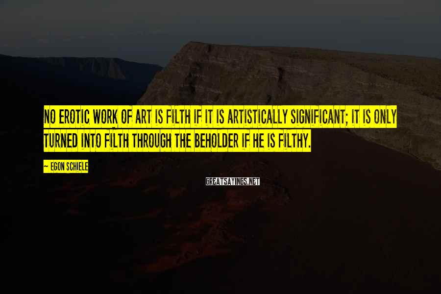 Egon Schiele Sayings: No erotic work of art is filth if it is artistically significant; it is only