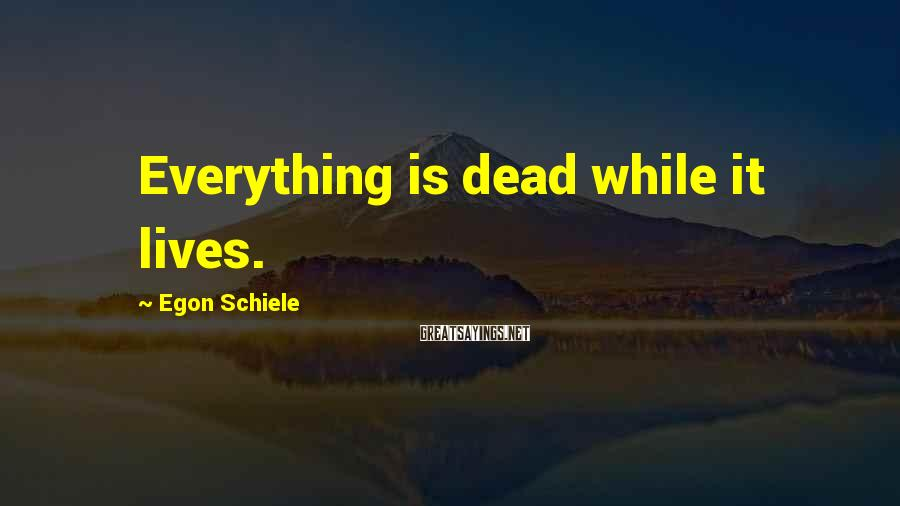 Egon Schiele Sayings: Everything is dead while it lives.