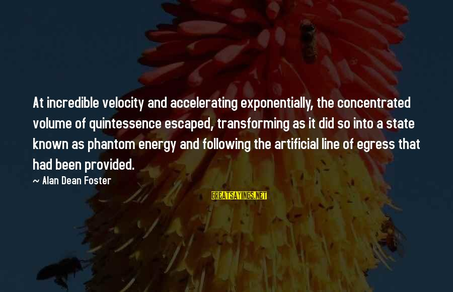 Egress Sayings By Alan Dean Foster: At incredible velocity and accelerating exponentially, the concentrated volume of quintessence escaped, transforming as it