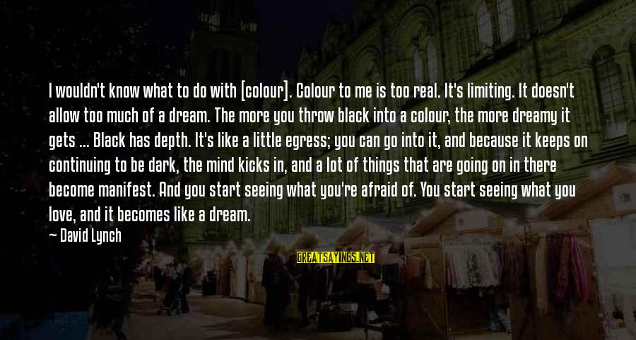 Egress Sayings By David Lynch: I wouldn't know what to do with [colour]. Colour to me is too real. It's