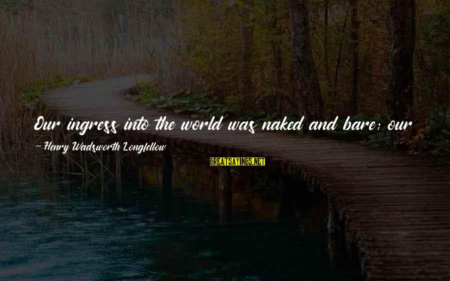 Egress Sayings By Henry Wadsworth Longfellow: Our ingress into the world was naked and bare; our progress through the world is