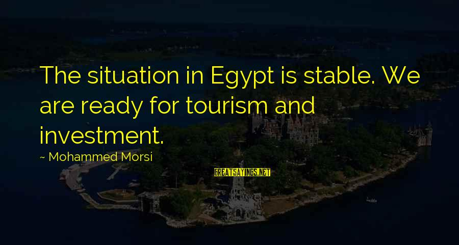 Egypt Tourism Sayings By Mohammed Morsi: The situation in Egypt is stable. We are ready for tourism and investment.