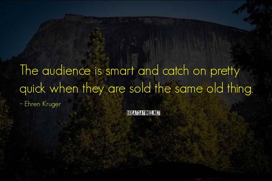 Ehren Kruger Sayings: The audience is smart and catch on pretty quick when they are sold the same