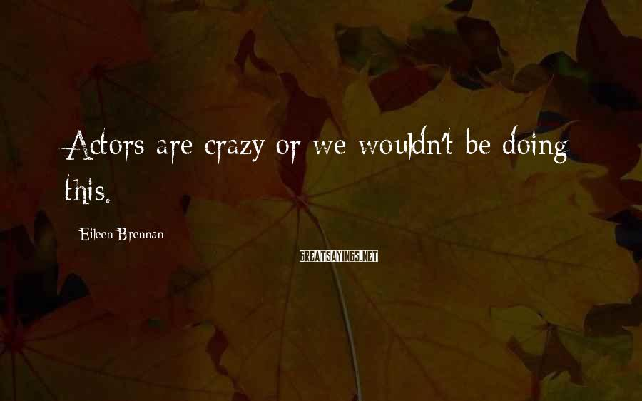 Eileen Brennan Sayings: Actors are crazy or we wouldn't be doing this.