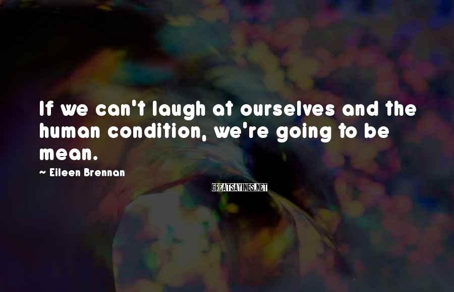 Eileen Brennan Sayings: If we can't laugh at ourselves and the human condition, we're going to be mean.
