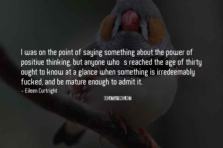Eileen Curtright Sayings: I was on the point of saying something about the power of positive thinking, but