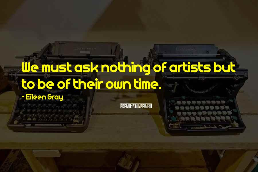 Eileen Gray Sayings: We must ask nothing of artists but to be of their own time.