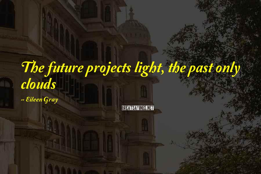 Eileen Gray Sayings: The future projects light, the past only clouds