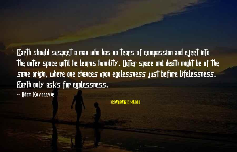 Eject Sayings By Adam Kovacevic: Earth should suspect a man who has no tears of compassion and eject into the
