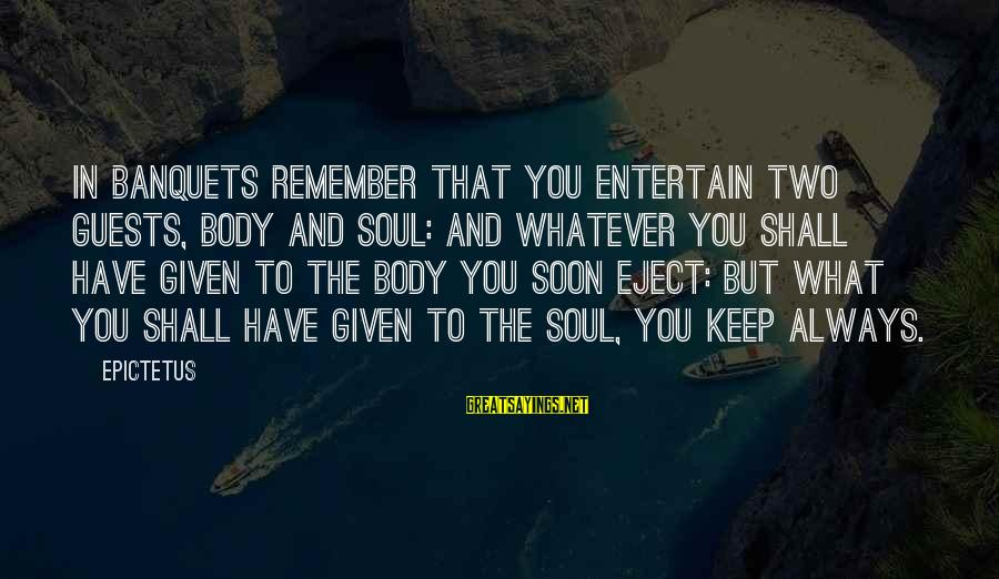 Eject Sayings By Epictetus: In banquets remember that you entertain two guests, body and soul: and whatever you shall
