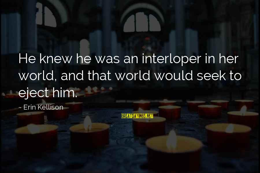 Eject Sayings By Erin Kellison: He knew he was an interloper in her world, and that world would seek to