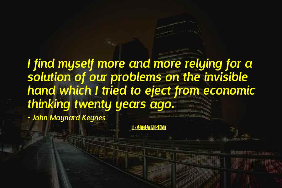 Eject Sayings By John Maynard Keynes: I find myself more and more relying for a solution of our problems on the