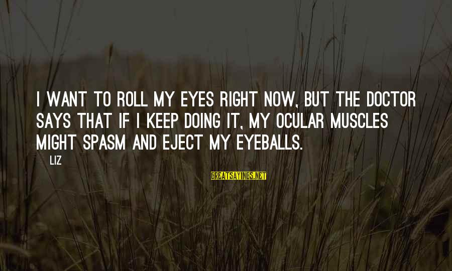Eject Sayings By LIZ: I want to roll my eyes right now, but the doctor says that if I