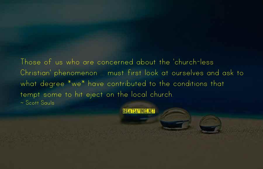 Eject Sayings By Scott Sauls: Those of us who are concerned about the 'church-less Christian' phenomenon ... must first look