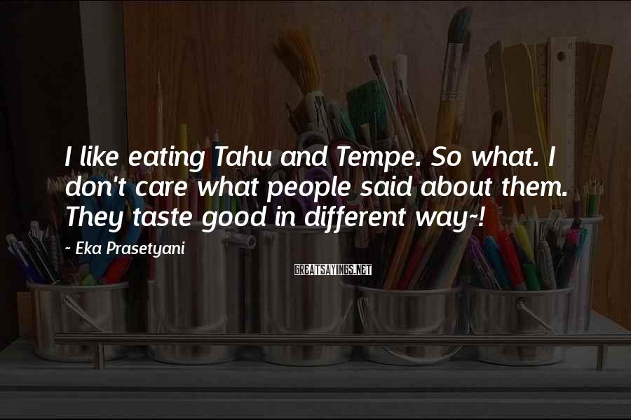 Eka Prasetyani Sayings: I like eating Tahu and Tempe. So what. I don't care what people said about