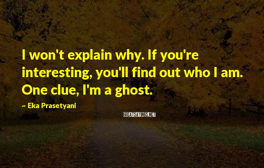 Eka Prasetyani Sayings: I won't explain why. If you're interesting, you'll find out who I am. One clue,