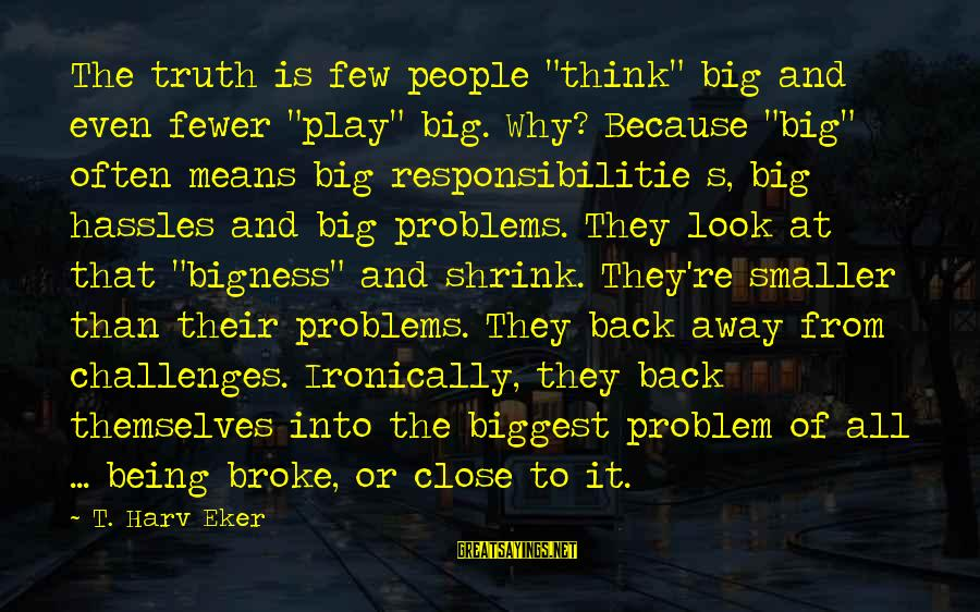 """Eker Sayings By T. Harv Eker: The truth is few people """"think"""" big and even fewer """"play"""" big. Why? Because """"big"""""""