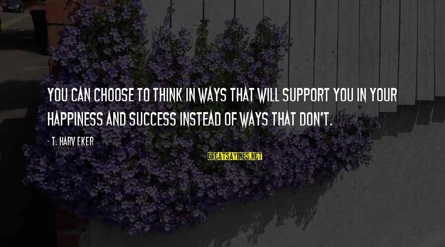 Eker Sayings By T. Harv Eker: You can choose to think in ways that will support you in your happiness and