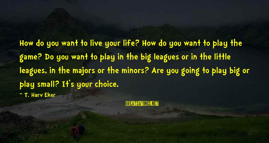 Eker Sayings By T. Harv Eker: How do you want to live your life? How do you want to play the