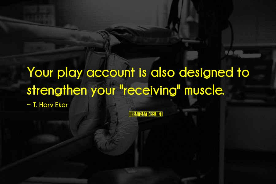 """Eker Sayings By T. Harv Eker: Your play account is also designed to strengthen your """"receiving"""" muscle."""