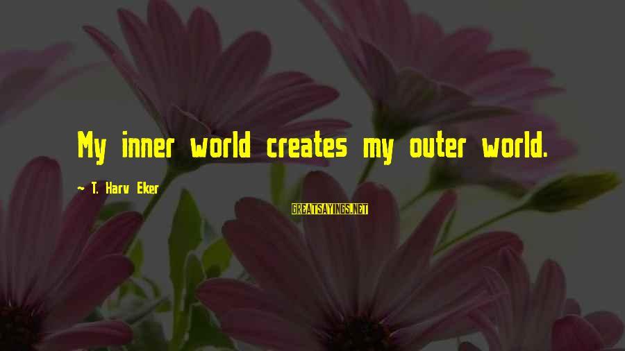 Eker Sayings By T. Harv Eker: My inner world creates my outer world.