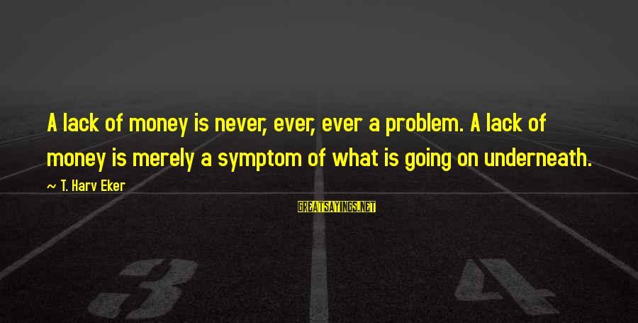 Eker Sayings By T. Harv Eker: A lack of money is never, ever, ever a problem. A lack of money is