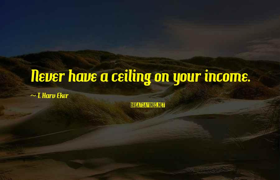 Eker Sayings By T. Harv Eker: Never have a ceiling on your income.
