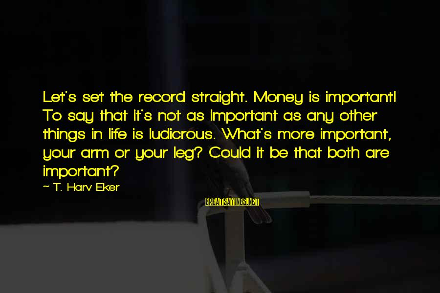 Eker Sayings By T. Harv Eker: Let's set the record straight. Money is important! To say that it's not as important