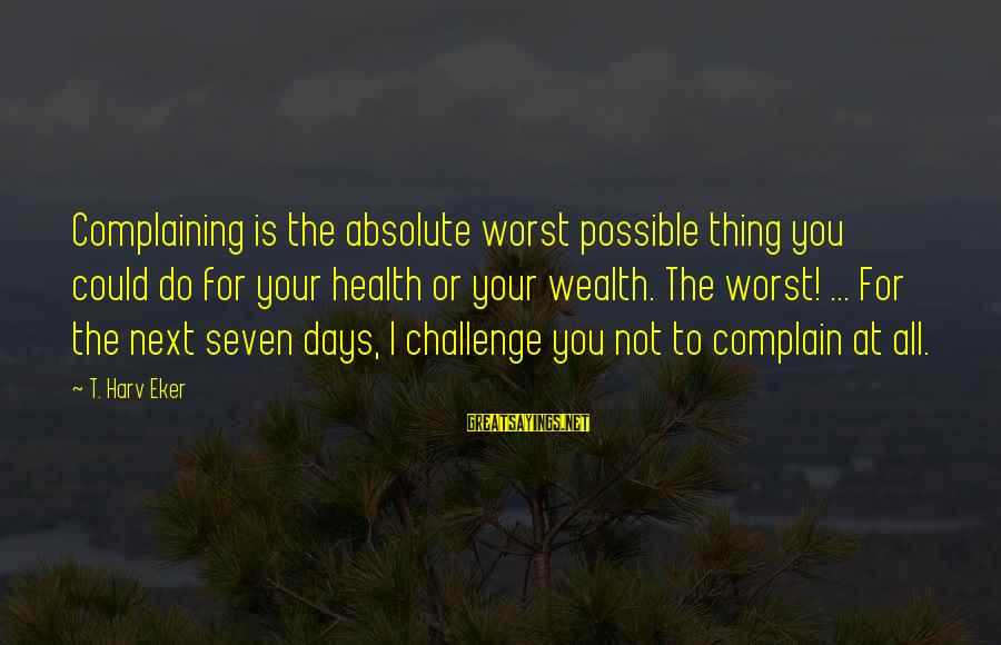 Eker Sayings By T. Harv Eker: Complaining is the absolute worst possible thing you could do for your health or your