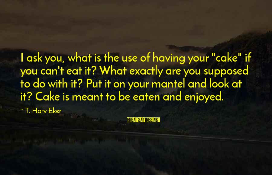 """Eker Sayings By T. Harv Eker: I ask you, what is the use of having your """"cake"""" if you can't eat"""