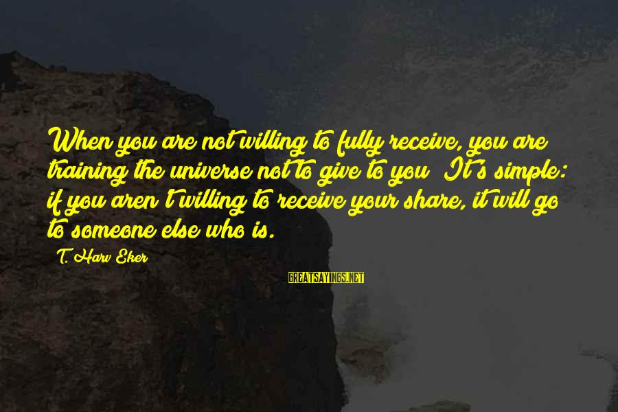 Eker Sayings By T. Harv Eker: When you are not willing to fully receive, you are training the universe not to