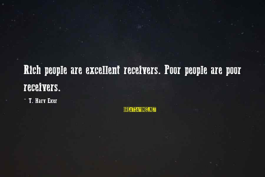 Eker Sayings By T. Harv Eker: Rich people are excellent receivers. Poor people are poor receivers.