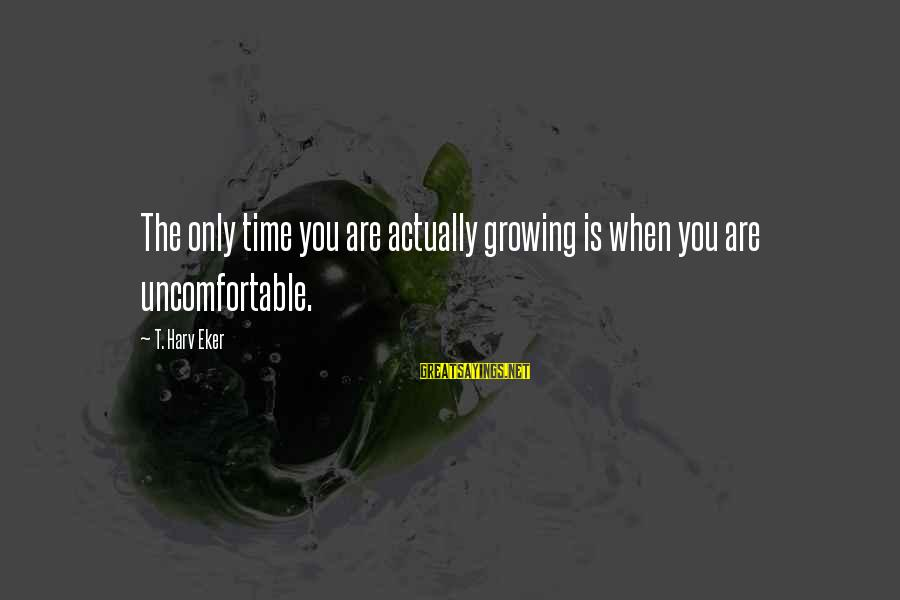 Eker Sayings By T. Harv Eker: The only time you are actually growing is when you are uncomfortable.