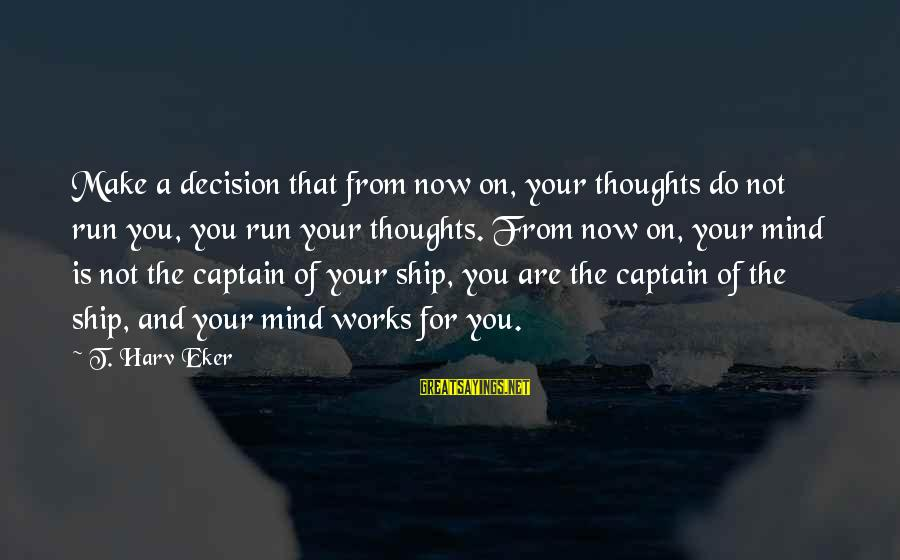 Eker Sayings By T. Harv Eker: Make a decision that from now on, your thoughts do not run you, you run