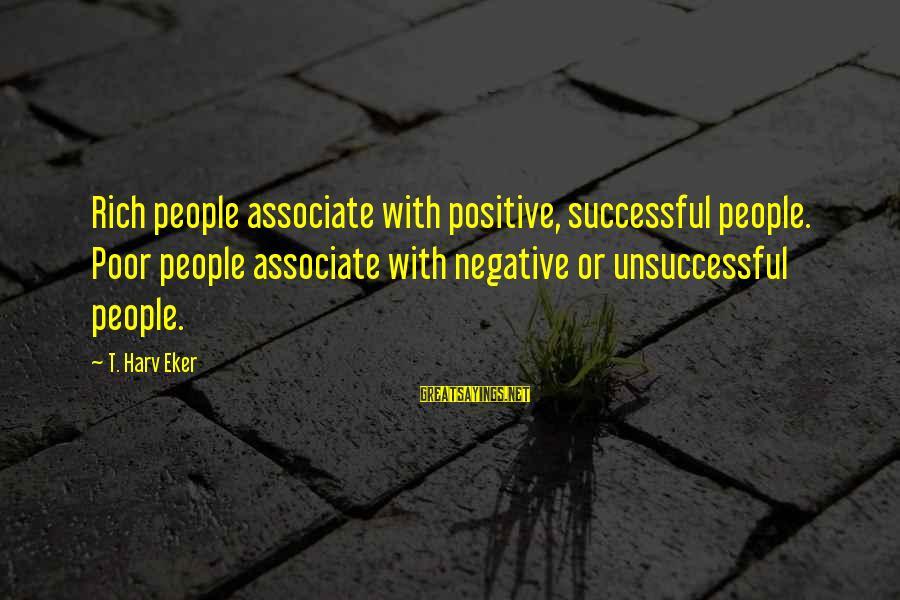 Eker Sayings By T. Harv Eker: Rich people associate with positive, successful people. Poor people associate with negative or unsuccessful people.