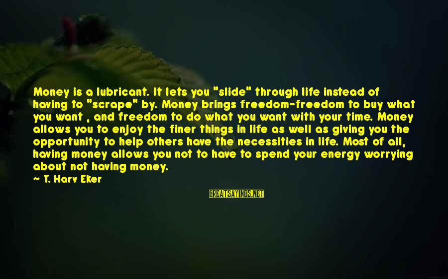 """Eker Sayings By T. Harv Eker: Money is a lubricant. It lets you """"slide"""" through life instead of having to """"scrape"""""""