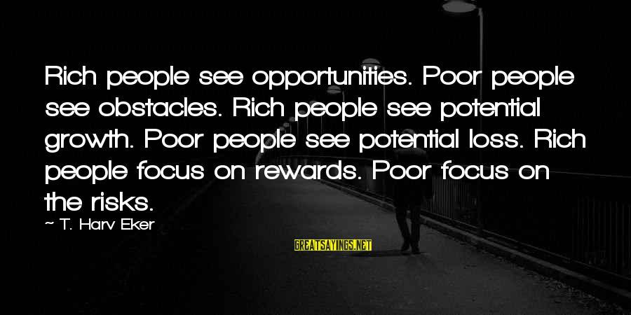 Eker Sayings By T. Harv Eker: Rich people see opportunities. Poor people see obstacles. Rich people see potential growth. Poor people