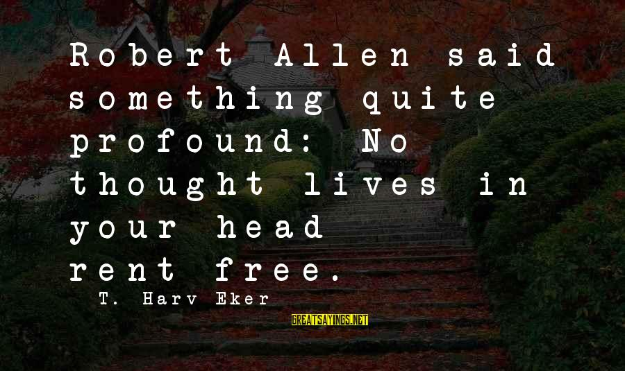 Eker Sayings By T. Harv Eker: Robert Allen said something quite profound: No thought lives in your head rent-free.