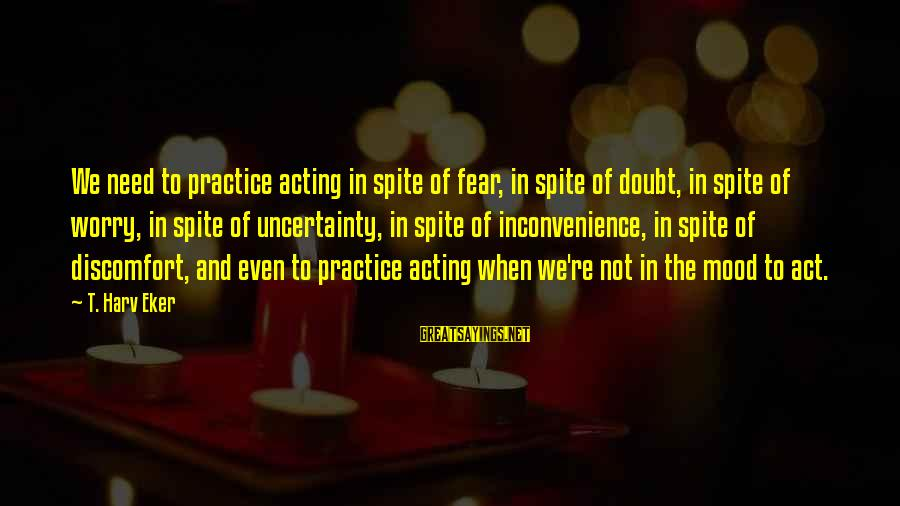 Eker Sayings By T. Harv Eker: We need to practice acting in spite of fear, in spite of doubt, in spite
