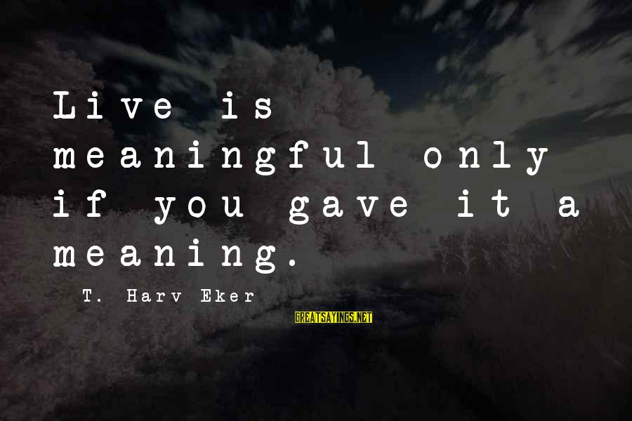 Eker Sayings By T. Harv Eker: Live is meaningful only if you gave it a meaning.
