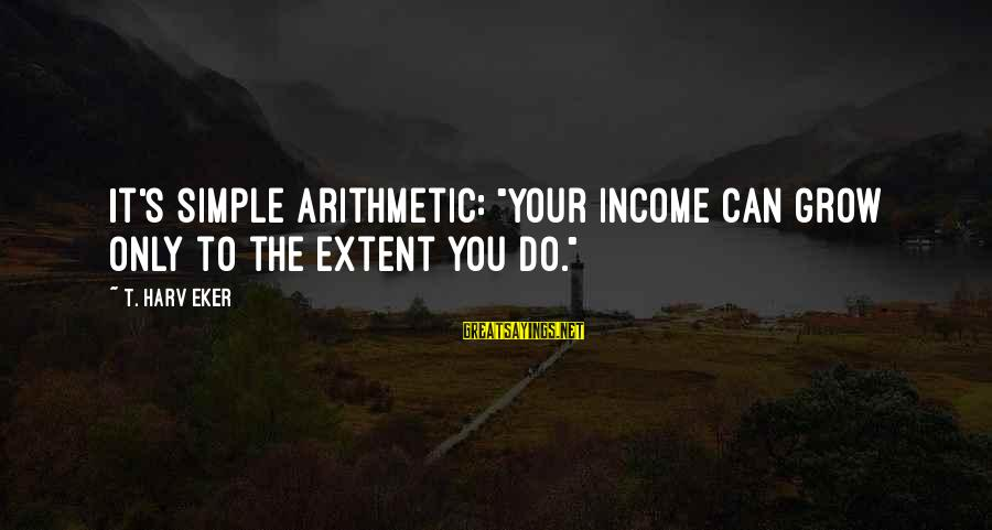 """Eker Sayings By T. Harv Eker: It's simple arithmetic: """"Your income can grow only to the extent you do."""""""
