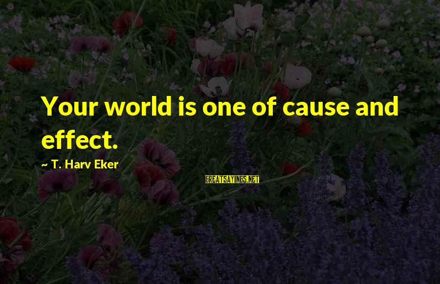 Eker Sayings By T. Harv Eker: Your world is one of cause and effect.